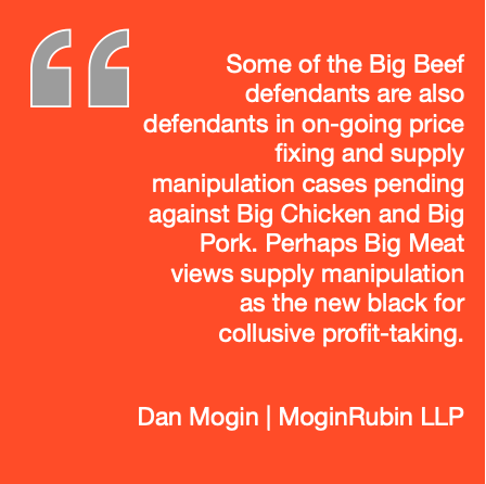 Some of the Big Beef defendants are also defendants in on-going price fixing and supply manipulation cases pending against Big Chicken and Big Pork. Perhaps Big Meat views supply manipulation as the new black for collusive profit-taking. --Dan Mogin | MoginRubin LLP