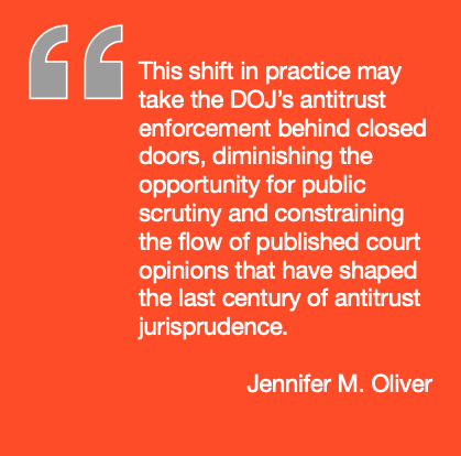 This shift in practice may take the DOJ's antitrust enforcement behind closed doors, diminishing the opportunity for public scrutiny and constraining the flow of published court opinions that have shaped the last century of antitrust jurisprudence.
